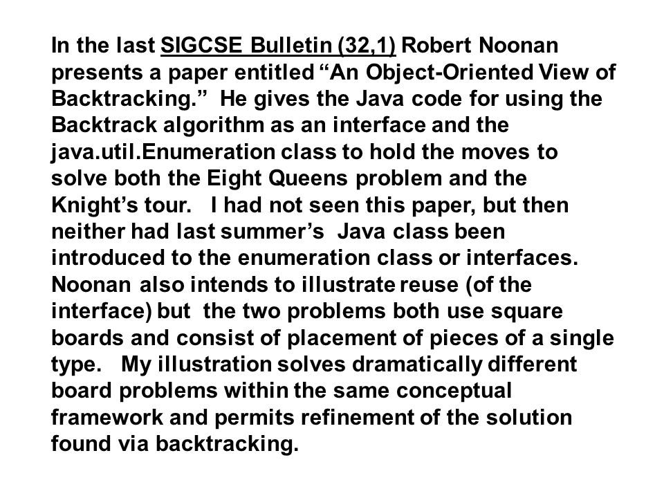 In the last SIGCSE Bulletin (32,1) Robert Noonan presents a paper entitled An Object-Oriented View of Backtracking. He gives the Java code for using t
