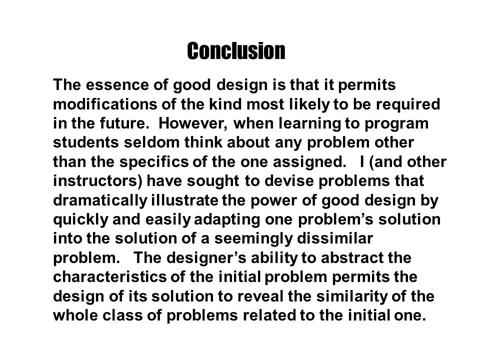 The essence of good design is that it permits modifications of the kind most likely to be required in the future. However, when learning to program st