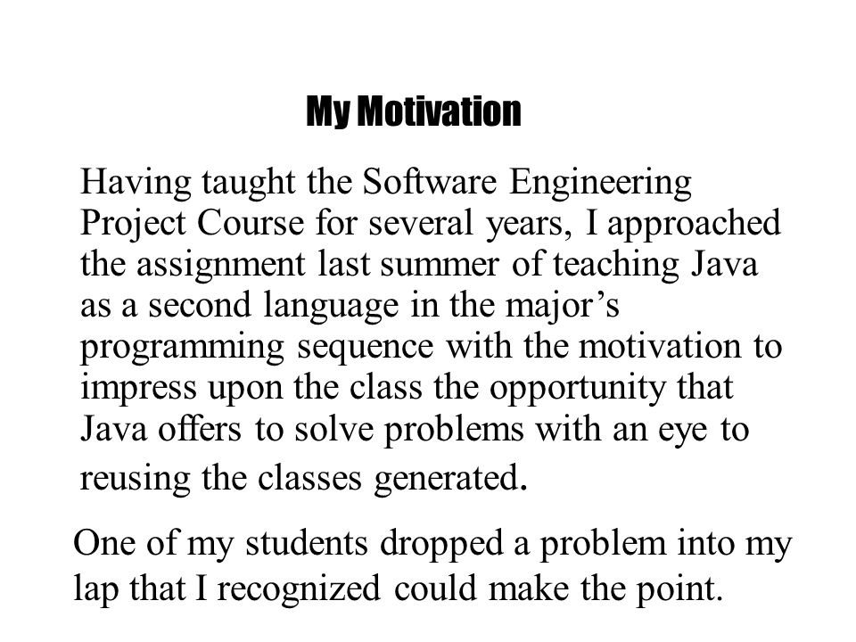Having taught the Software Engineering Project Course for several years, I approached the assignment last summer of teaching Java as a second language in the majors programming sequence with the motivation to impress upon the class the opportunity that Java offers to solve problems with an eye to reusing the classes generated.