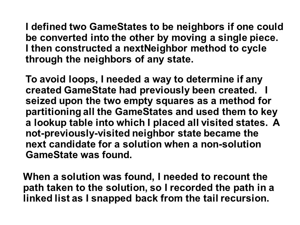 I defined two GameStates to be neighbors if one could be converted into the other by moving a single piece. I then constructed a nextNeighbor method t