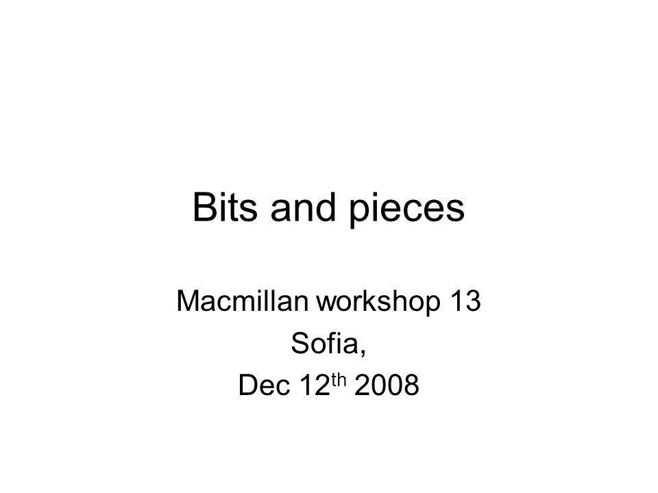 Bits and pieces Macmillan workshop 13 Sofia, Dec 12 th 2008