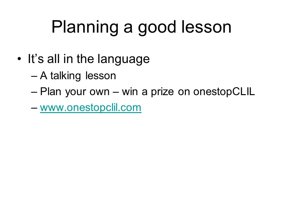 Planning a good lesson Its all in the language –A talking lesson –Plan your own – win a prize on onestopCLIL –www.onestopclil.comwww.onestopclil.com