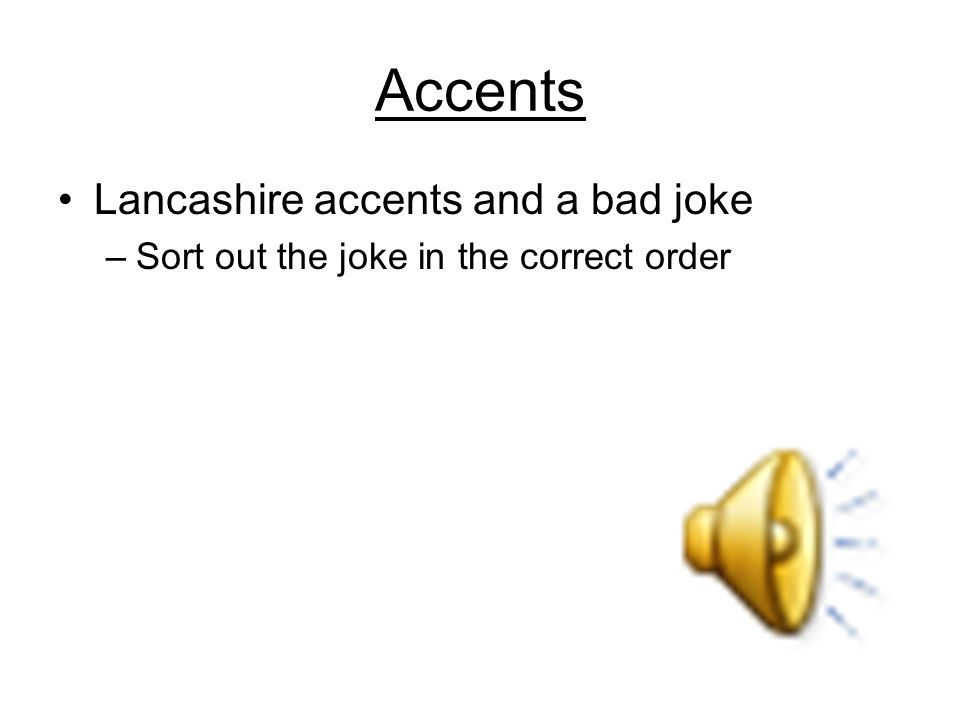 Accents Lancashire accents and a bad joke –Sort out the joke in the correct order