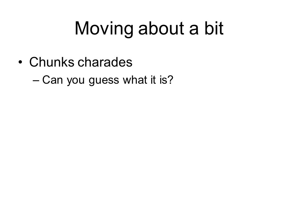 Moving about a bit Chunks charades –Can you guess what it is