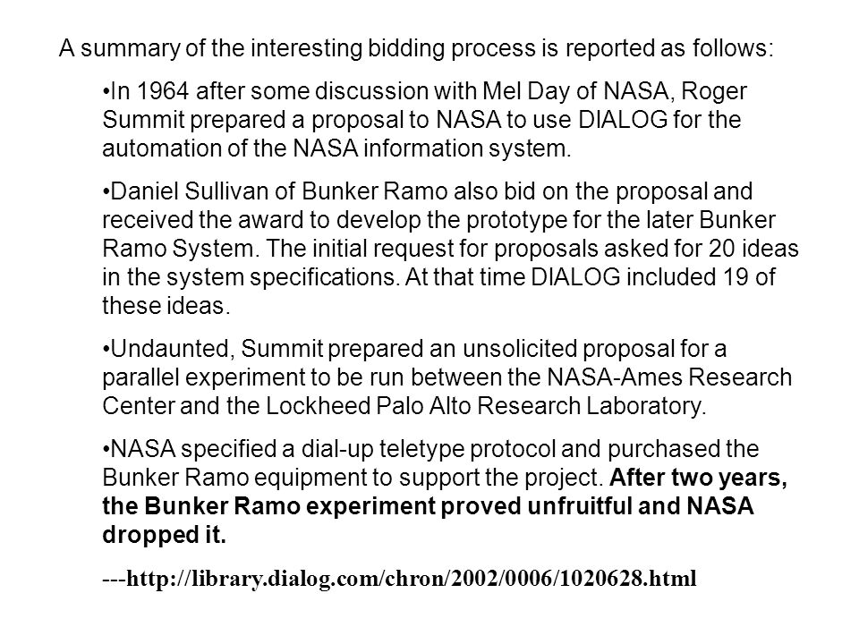 A summary of the interesting bidding process is reported as follows: In 1964 after some discussion with Mel Day of NASA, Roger Summit prepared a proposal to NASA to use DlALOG for the automation of the NASA information system.