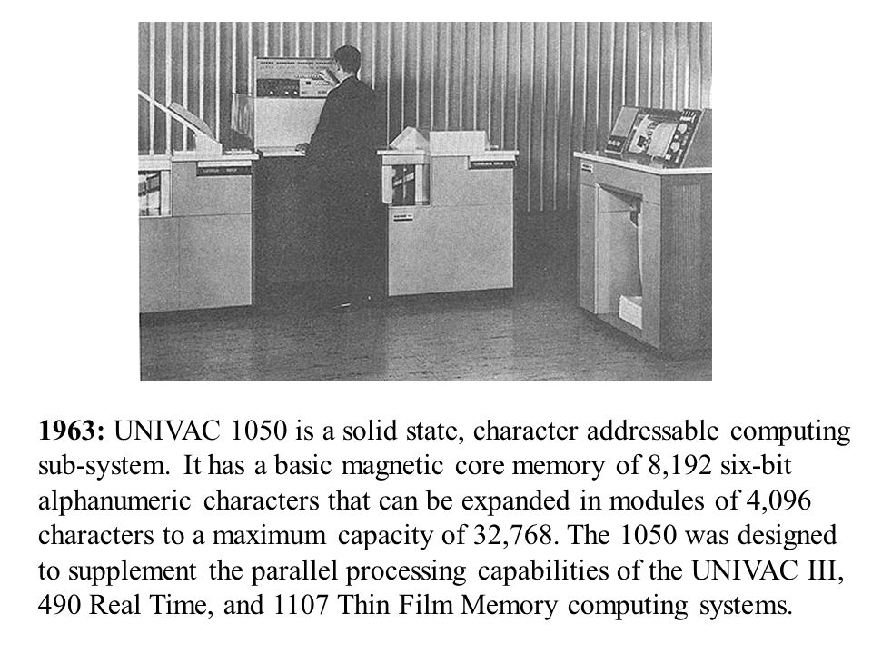 1963: UNIVAC 1050 is a solid state, character addressable computing sub-system.