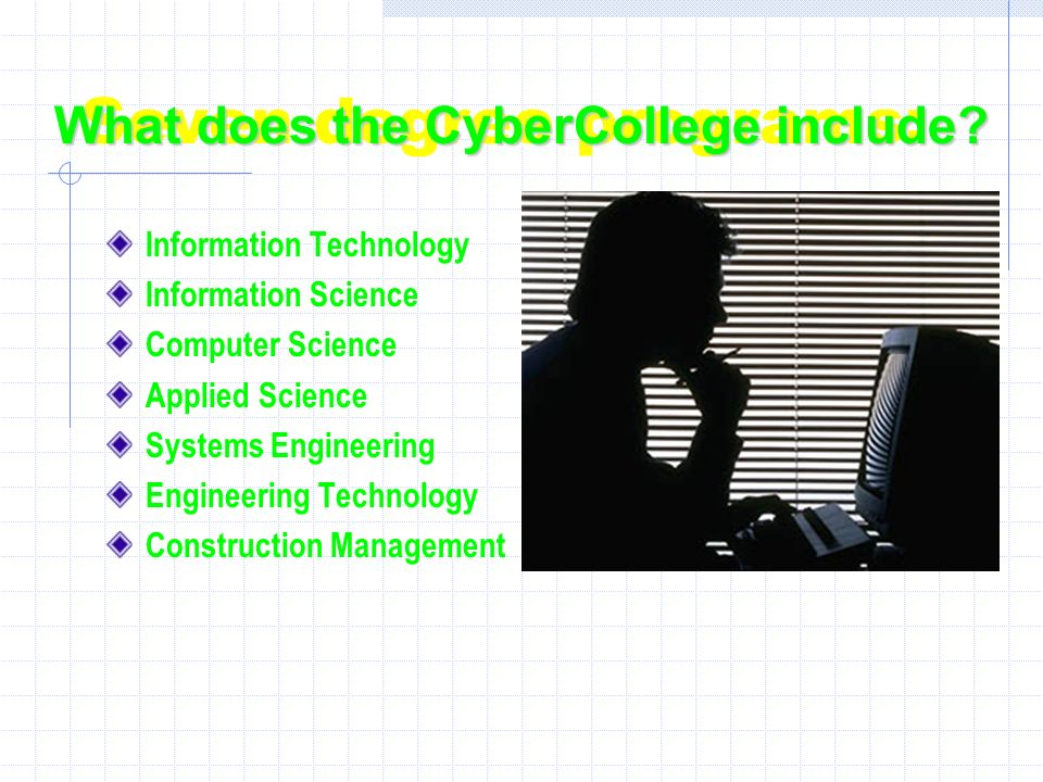 Seven degree programs: Information Technology Information Science Computer Science Applied Science Systems Engineering Engineering Technology Construction Management What does the CyberCollege include?