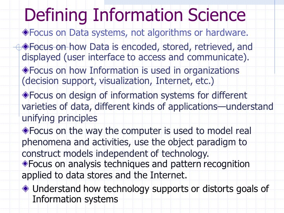 Defining Information Science Understand how technology supports or distorts goals of Information systems Focus on Data systems, not algorithms or hardware.