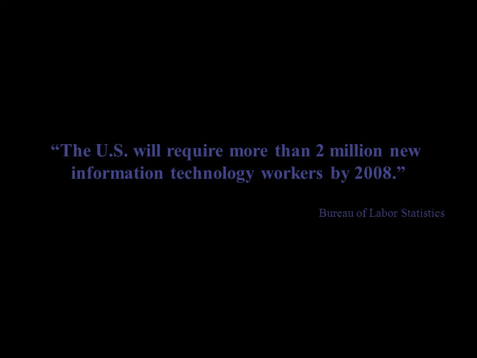 The U.S. will require more than 2 million new information technology workers by 2008.
