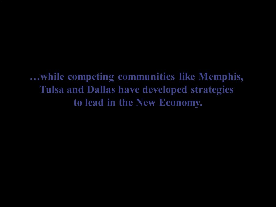 …while competing communities like Memphis, Tulsa and Dallas have developed strategies to lead in the New Economy.