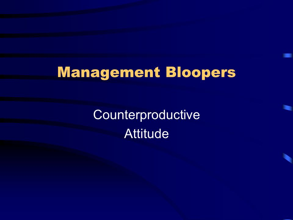 Management Bloopers Counterproductive Attitude