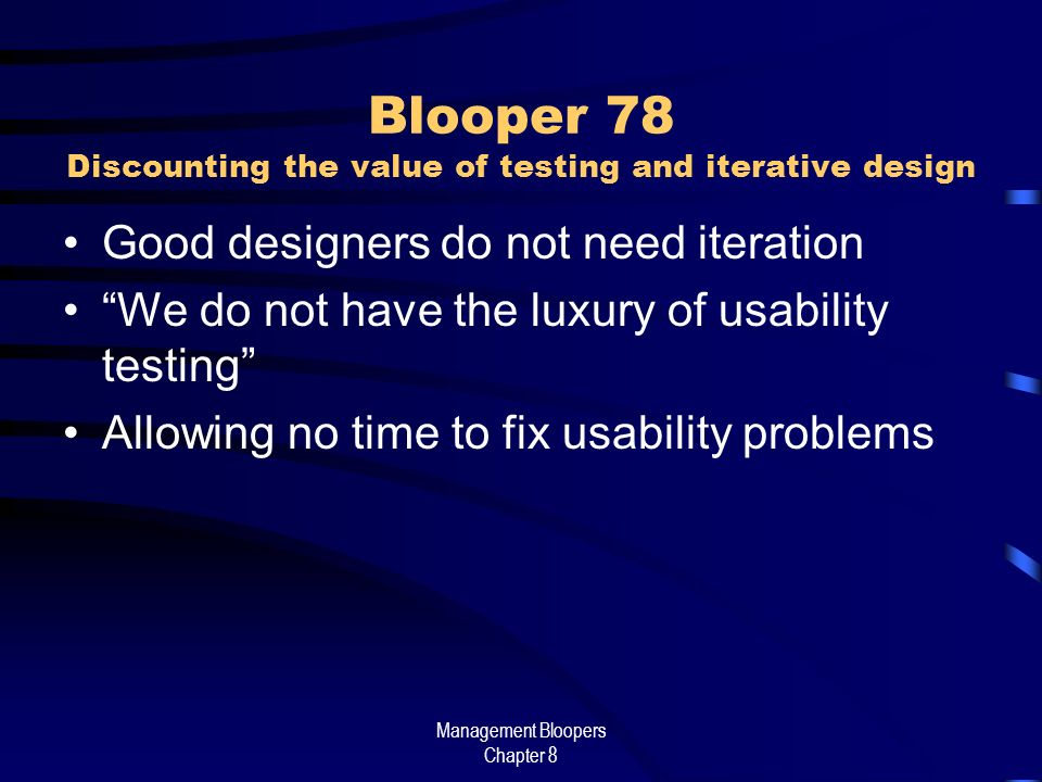 Management Bloopers Chapter 8 Blooper 78 Discounting the value of testing and iterative design Good designers do not need iteration We do not have the luxury of usability testing Allowing no time to fix usability problems