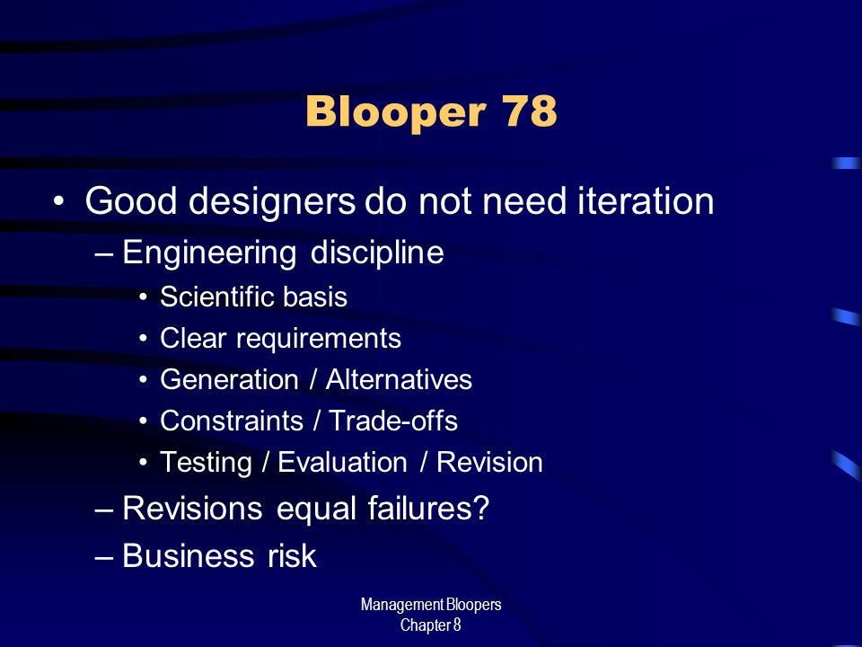 Management Bloopers Chapter 8 Blooper 78 Good designers do not need iteration –Engineering discipline Scientific basis Clear requirements Generation / Alternatives Constraints / Trade-offs Testing / Evaluation / Revision –Revisions equal failures.