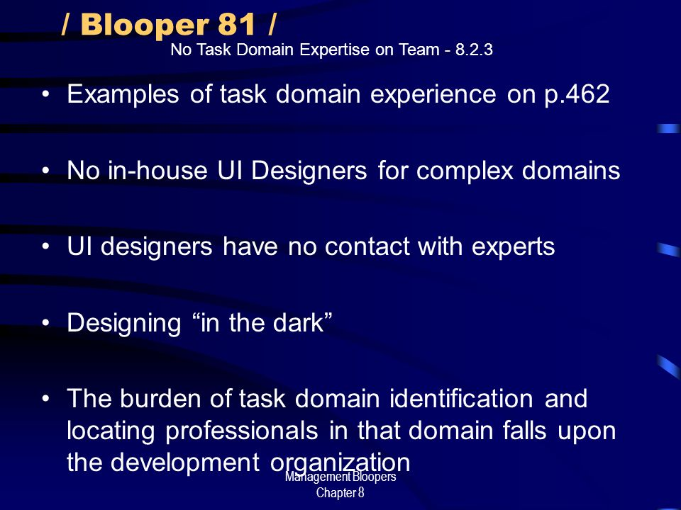 Management Bloopers Chapter 8 / Blooper 81 / Examples of task domain experience on p.462 No in-house UI Designers for complex domains UI designers have no contact with experts Designing in the dark The burden of task domain identification and locating professionals in that domain falls upon the development organization No Task Domain Expertise on Team - 8.2.3