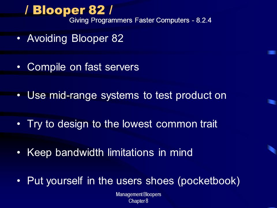 Management Bloopers Chapter 8 / Blooper 82 / Avoiding Blooper 82 Compile on fast servers Use mid-range systems to test product on Try to design to the lowest common trait Keep bandwidth limitations in mind Put yourself in the users shoes (pocketbook) Giving Programmers Faster Computers - 8.2.4