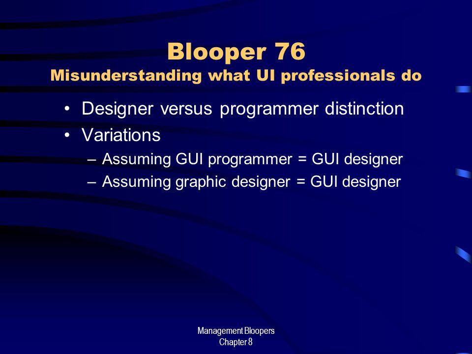 Management Bloopers Chapter 8 Blooper 76 Misunderstanding what UI professionals do Designer versus programmer distinction Variations –Assuming GUI programmer = GUI designer –Assuming graphic designer = GUI designer