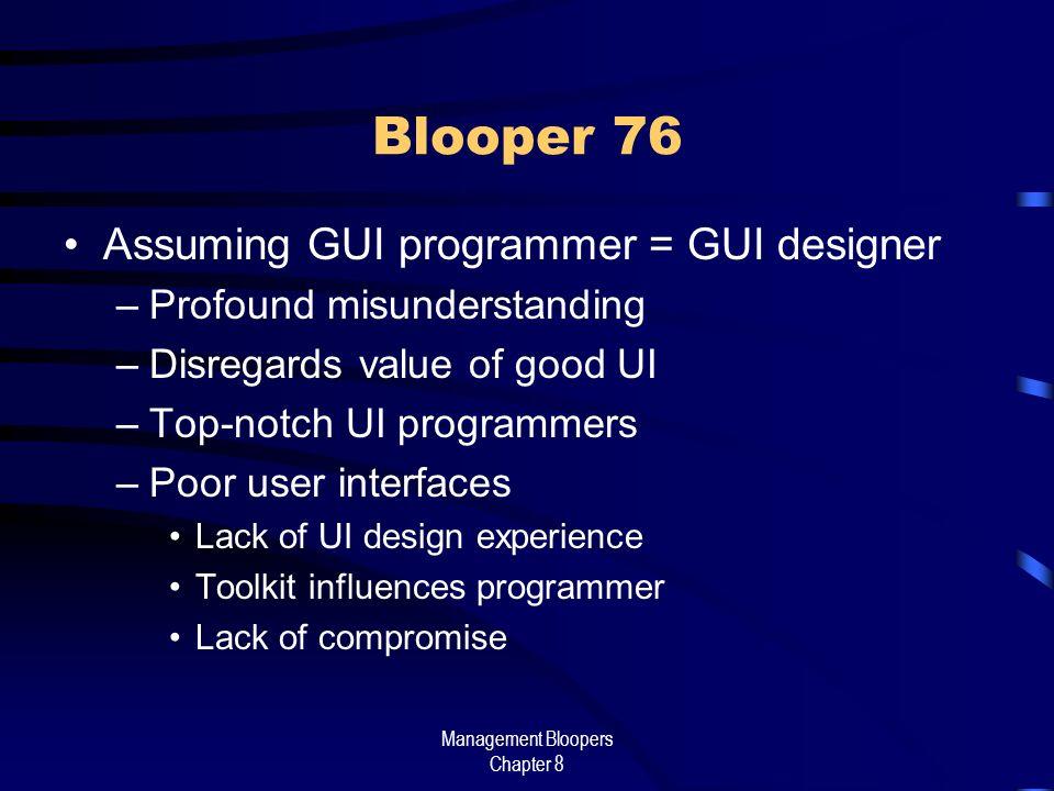 Management Bloopers Chapter 8 Blooper 76 Assuming GUI programmer = GUI designer –Profound misunderstanding –Disregards value of good UI –Top-notch UI programmers –Poor user interfaces Lack of UI design experience Toolkit influences programmer Lack of compromise