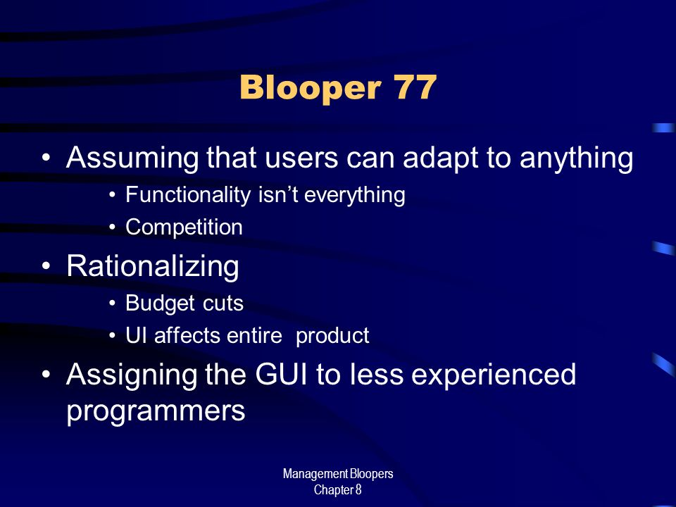Management Bloopers Chapter 8 Blooper 77 Assuming that users can adapt to anything Functionality isnt everything Competition Rationalizing Budget cuts UI affects entire product Assigning the GUI to less experienced programmers