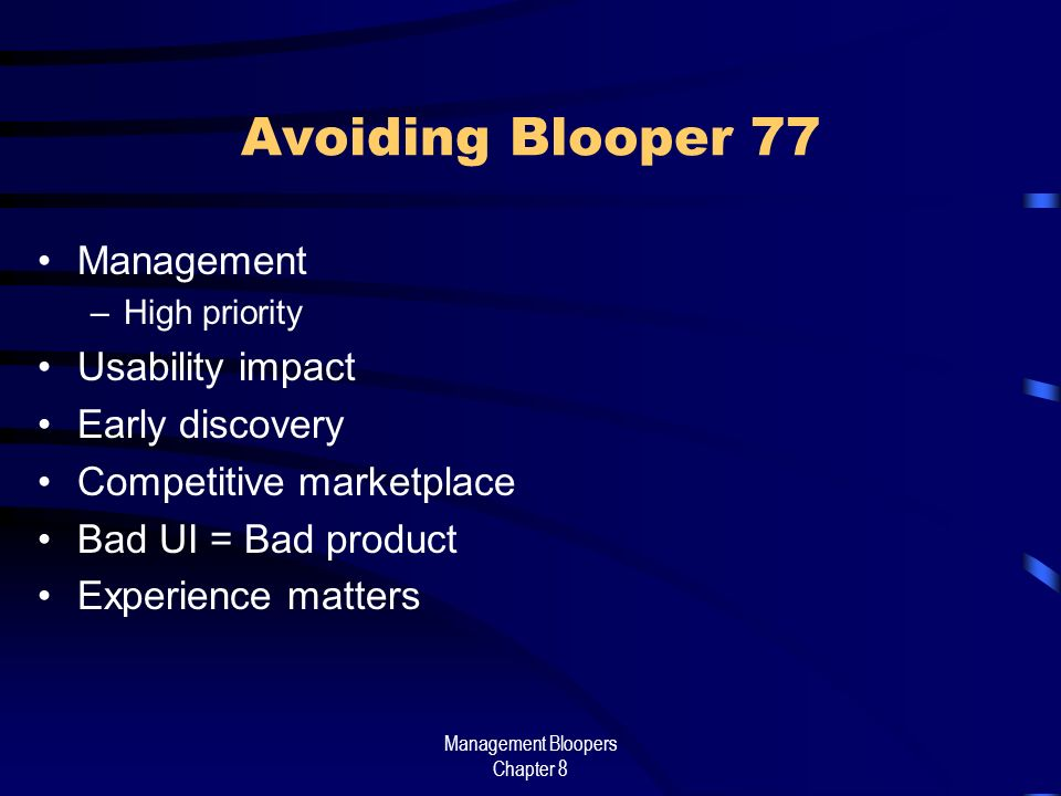 Management Bloopers Chapter 8 Avoiding Blooper 77 Management –High priority Usability impact Early discovery Competitive marketplace Bad UI = Bad product Experience matters