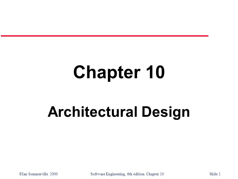 ©Ian Sommerville 2000 Software Engineering, 6th edition. Chapter 10Slide 1 Chapter 10 Architectural Design