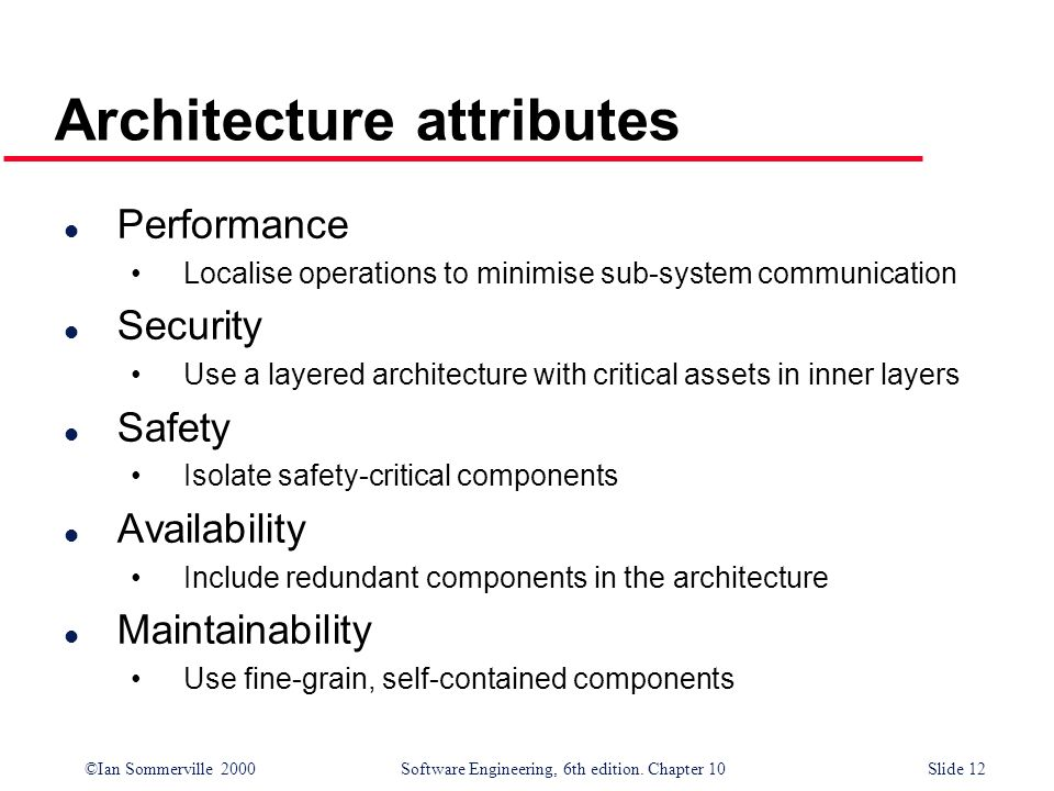©Ian Sommerville 2000 Software Engineering, 6th edition. Chapter 10Slide 12 Architecture attributes l Performance Localise operations to minimise sub-