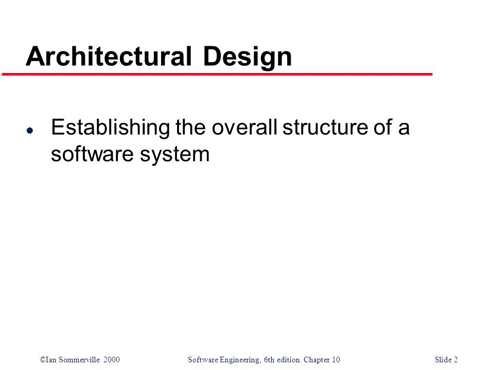 ©Ian Sommerville 2000 Software Engineering, 6th edition. Chapter 10Slide 2 Architectural Design l Establishing the overall structure of a software sys