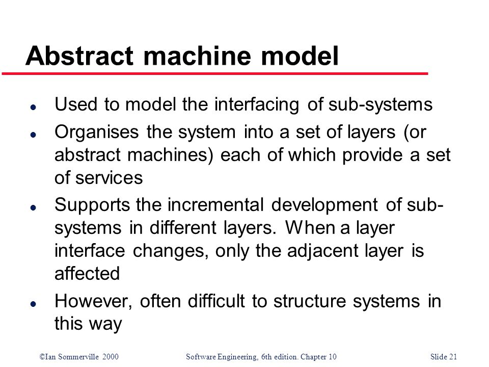 ©Ian Sommerville 2000 Software Engineering, 6th edition. Chapter 10Slide 21 Abstract machine model l Used to model the interfacing of sub-systems l Or