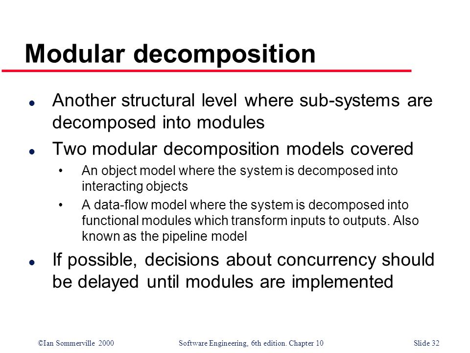 ©Ian Sommerville 2000 Software Engineering, 6th edition. Chapter 10Slide 32 Modular decomposition l Another structural level where sub-systems are dec