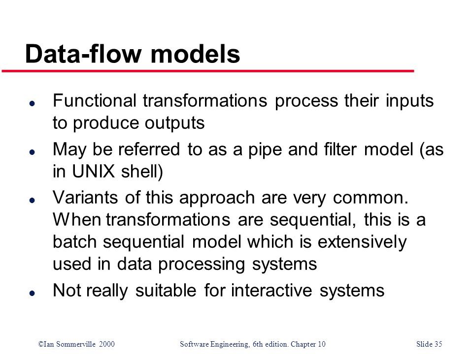 ©Ian Sommerville 2000 Software Engineering, 6th edition. Chapter 10Slide 35 Data-flow models l Functional transformations process their inputs to prod