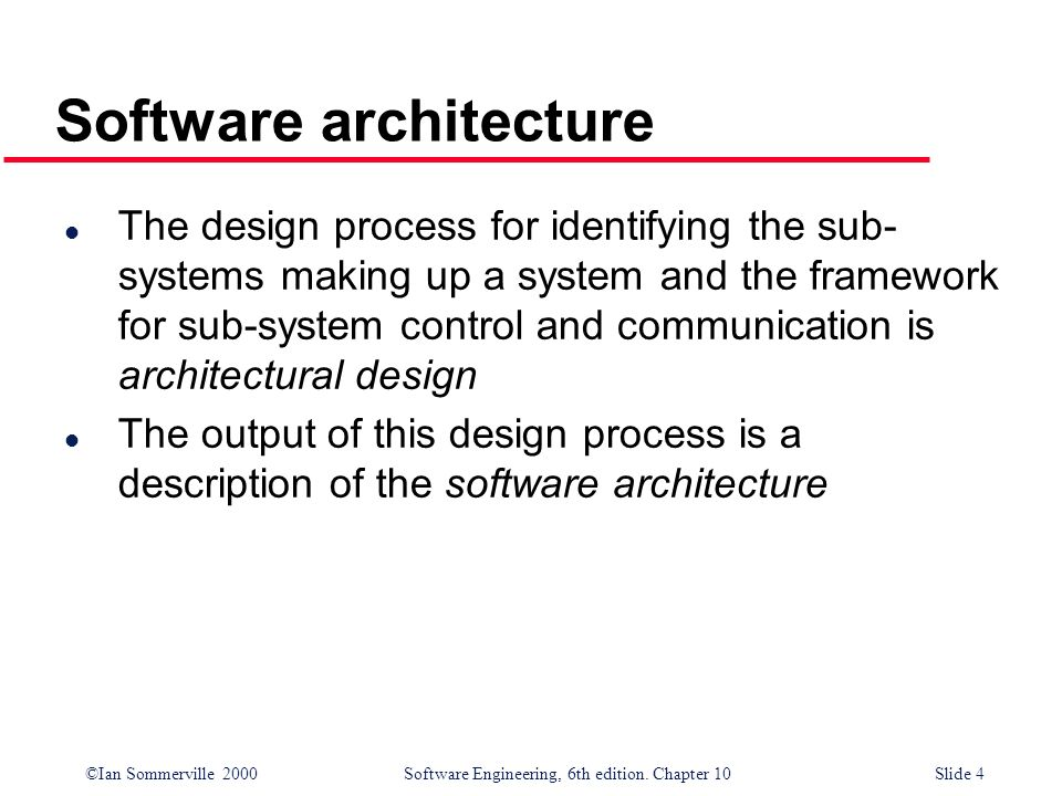 ©Ian Sommerville 2000 Software Engineering, 6th edition. Chapter 10Slide 4 Software architecture l The design process for identifying the sub- systems