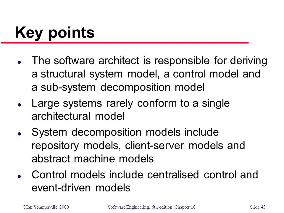 ©Ian Sommerville 2000 Software Engineering, 6th edition. Chapter 10Slide 43 Key points l The software architect is responsible for deriving a structur