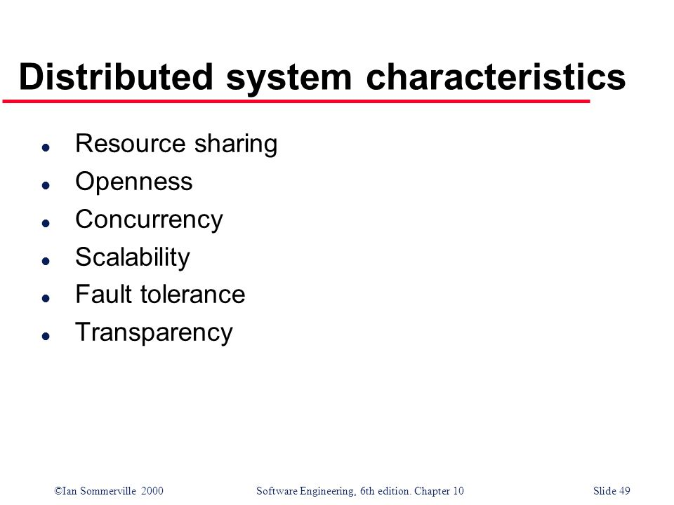 ©Ian Sommerville 2000 Software Engineering, 6th edition. Chapter 10Slide 49 Distributed system characteristics l Resource sharing l Openness l Concurr