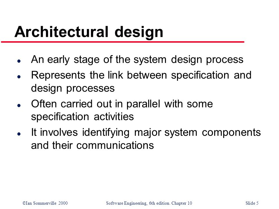 ©Ian Sommerville 2000 Software Engineering, 6th edition. Chapter 10Slide 5 Architectural design l An early stage of the system design process l Repres