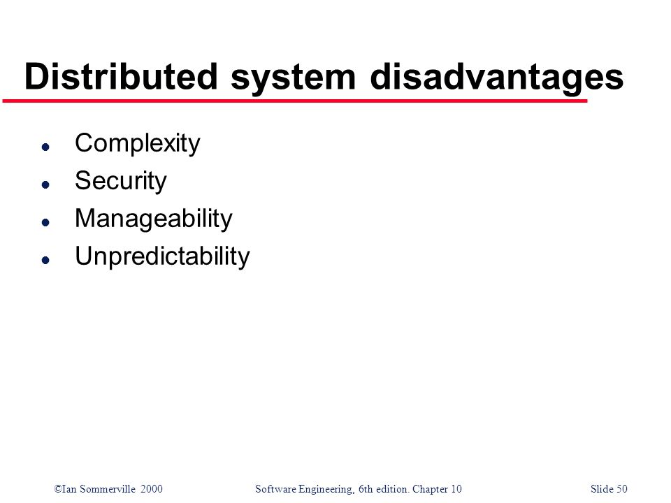 ©Ian Sommerville 2000 Software Engineering, 6th edition. Chapter 10Slide 50 Distributed system disadvantages l Complexity l Security l Manageability l