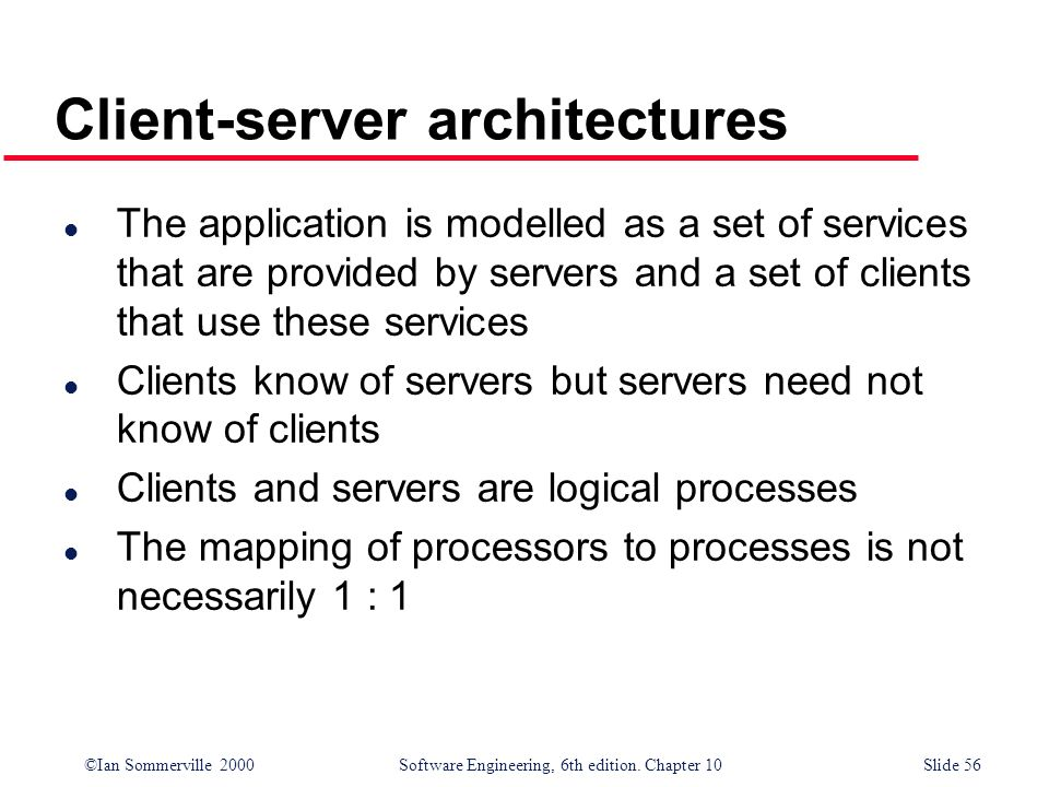 ©Ian Sommerville 2000 Software Engineering, 6th edition. Chapter 10Slide 56 Client-server architectures l The application is modelled as a set of serv