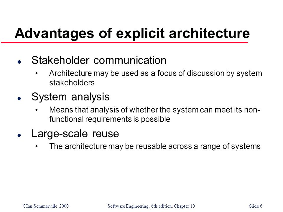 ©Ian Sommerville 2000 Software Engineering, 6th edition. Chapter 10Slide 6 Advantages of explicit architecture l Stakeholder communication Architectur