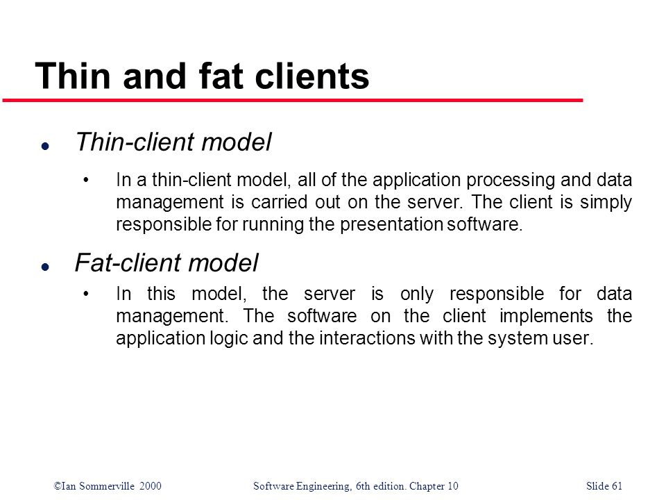 ©Ian Sommerville 2000 Software Engineering, 6th edition. Chapter 10Slide 61 Thin and fat clients l Thin-client model In a thin-client model, all of th