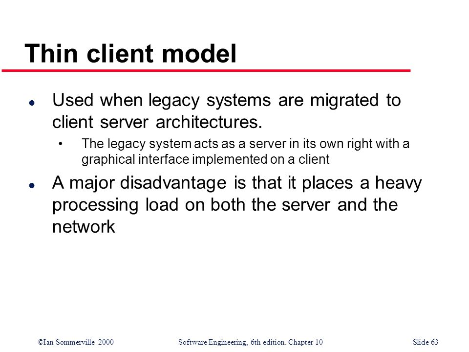 ©Ian Sommerville 2000 Software Engineering, 6th edition. Chapter 10Slide 63 Thin client model l Used when legacy systems are migrated to client server