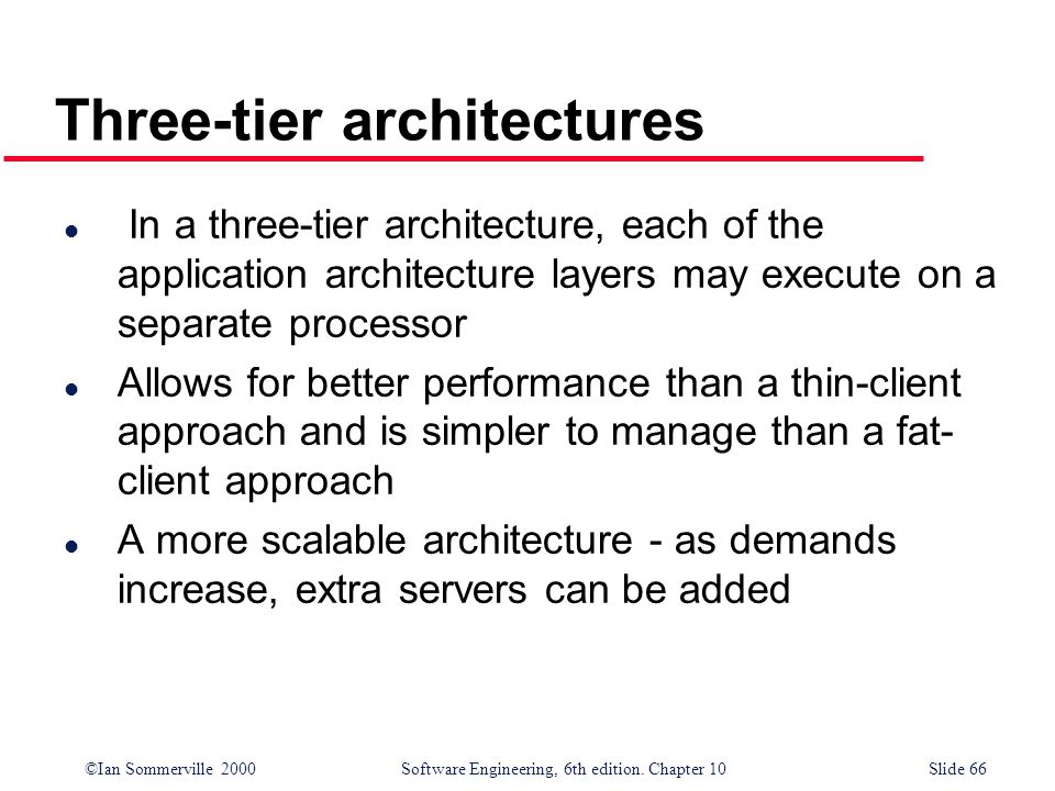 ©Ian Sommerville 2000 Software Engineering, 6th edition. Chapter 10Slide 66 Three-tier architectures l In a three-tier architecture, each of the appli