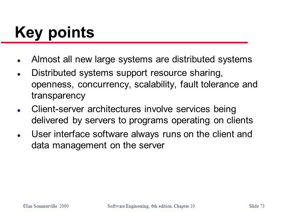 ©Ian Sommerville 2000 Software Engineering, 6th edition. Chapter 10Slide 73 l Almost all new large systems are distributed systems l Distributed syste