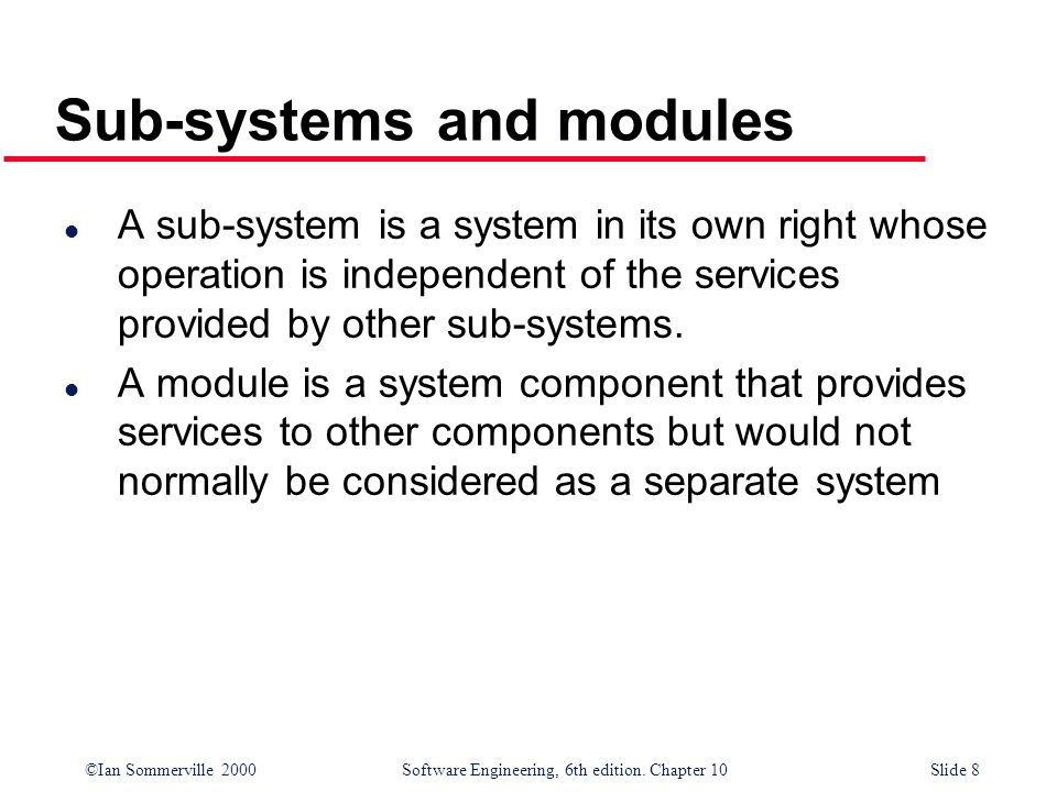 ©Ian Sommerville 2000 Software Engineering, 6th edition. Chapter 10Slide 8 Sub-systems and modules l A sub-system is a system in its own right whose o