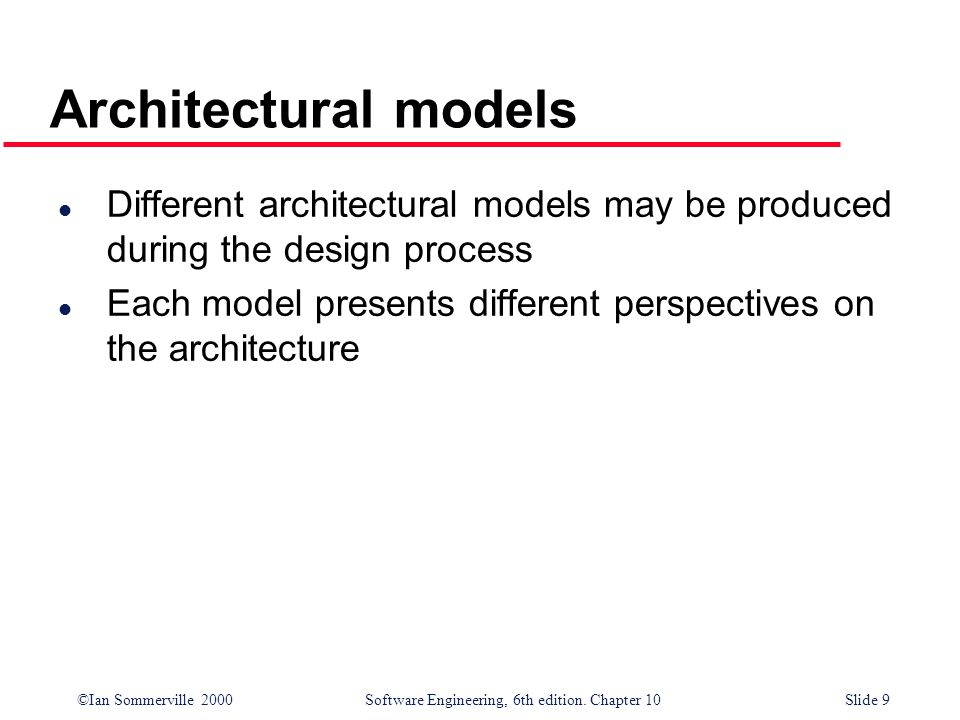 ©Ian Sommerville 2000 Software Engineering, 6th edition. Chapter 10Slide 9 Architectural models l Different architectural models may be produced durin