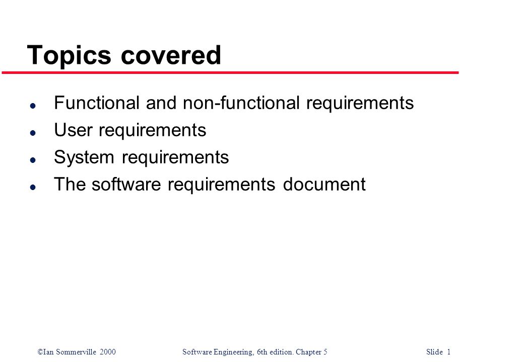 ©Ian Sommerville 2000 Software Engineering, 6th edition. Chapter 5 Slide 1 Topics covered l Functional and non-functional requirements l User requirem