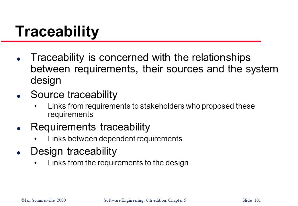 ©Ian Sommerville 2000 Software Engineering, 6th edition. Chapter 5 Slide 101 Traceability l Traceability is concerned with the relationships between r