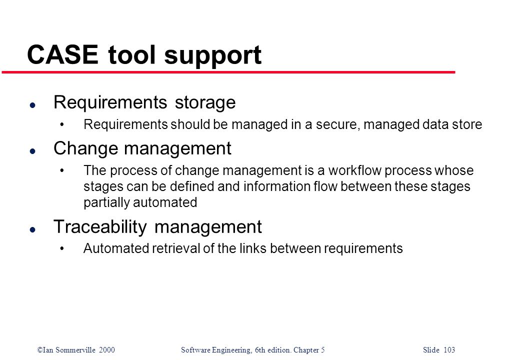 ©Ian Sommerville 2000 Software Engineering, 6th edition. Chapter 5 Slide 103 CASE tool support l Requirements storage Requirements should be managed i