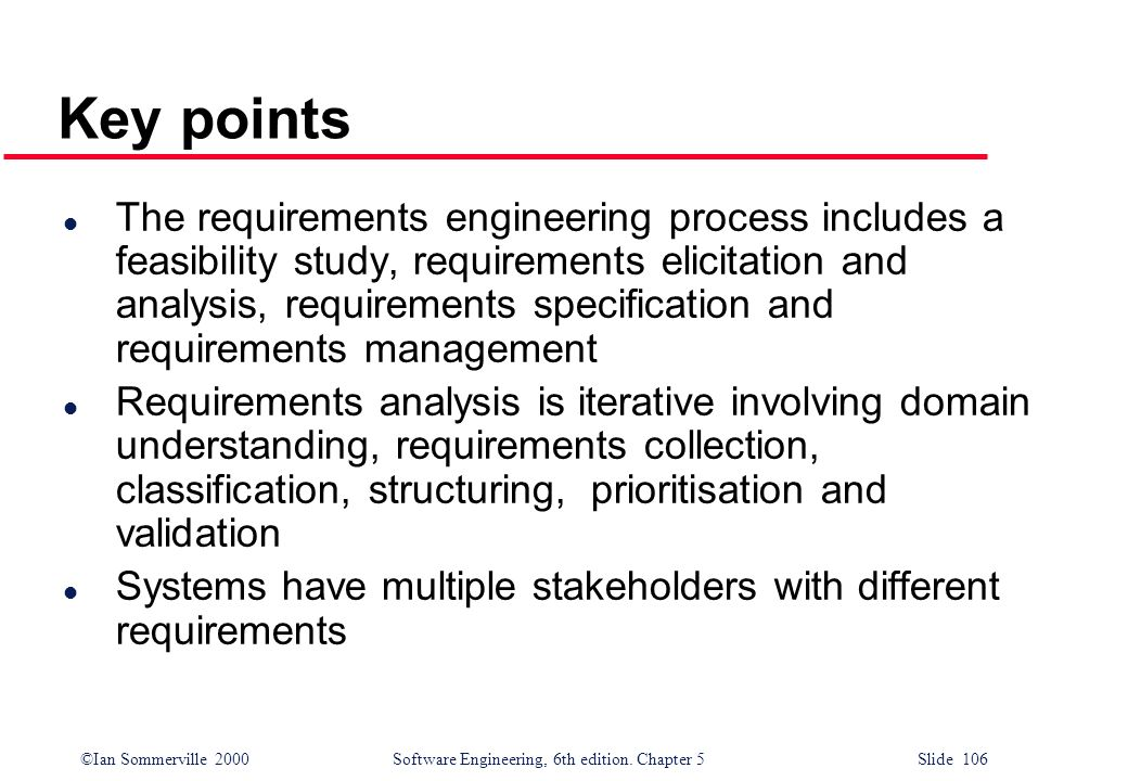 ©Ian Sommerville 2000 Software Engineering, 6th edition. Chapter 5 Slide 106 Key points l The requirements engineering process includes a feasibility