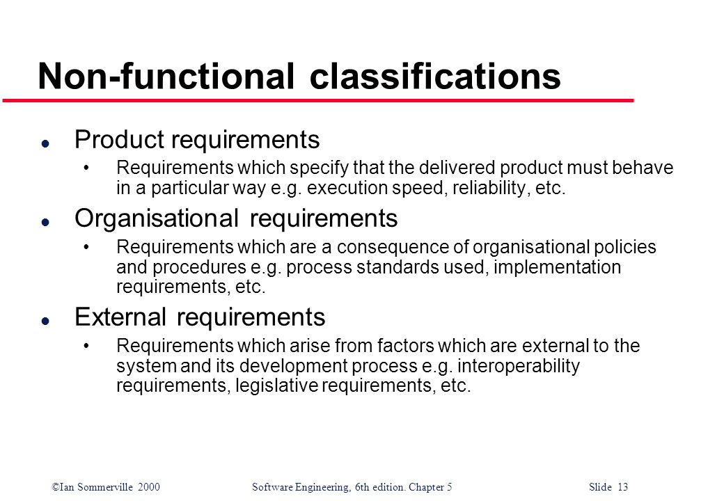 ©Ian Sommerville 2000 Software Engineering, 6th edition. Chapter 5 Slide 13 Non-functional classifications l Product requirements Requirements which s