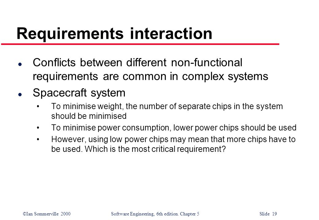 ©Ian Sommerville 2000 Software Engineering, 6th edition. Chapter 5 Slide 19 Requirements interaction l Conflicts between different non-functional requ