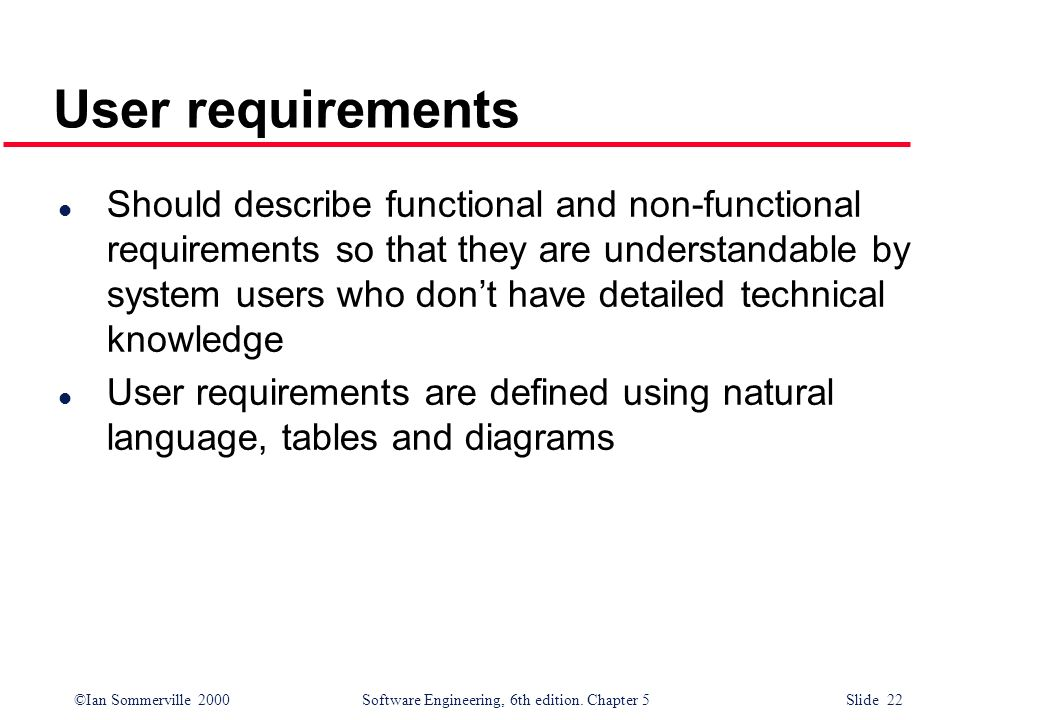 ©Ian Sommerville 2000 Software Engineering, 6th edition. Chapter 5 Slide 22 User requirements l Should describe functional and non-functional requirem