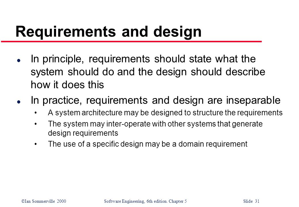 ©Ian Sommerville 2000 Software Engineering, 6th edition. Chapter 5 Slide 31 Requirements and design l In principle, requirements should state what the
